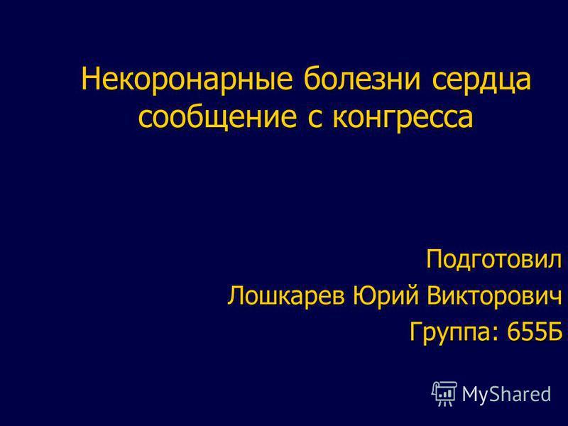 Некоронарные болезни сердца сообщение с конгресса Подготовил Лошкарев Юрий Викторович Группа: 655Б