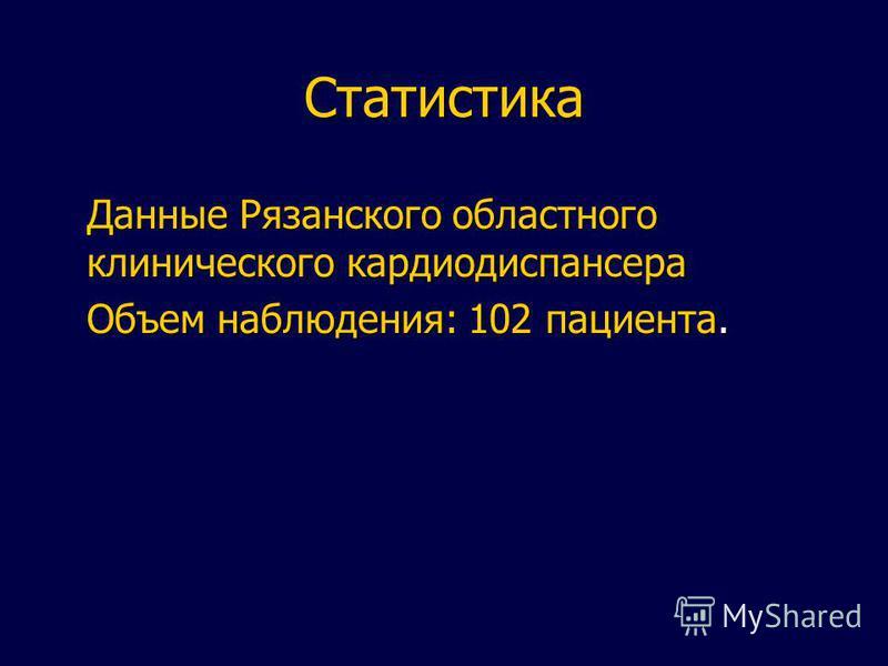 Статистика Данные Рязанского областного клинического кардиодиспансера Объем наблюдения: 102 пациента.
