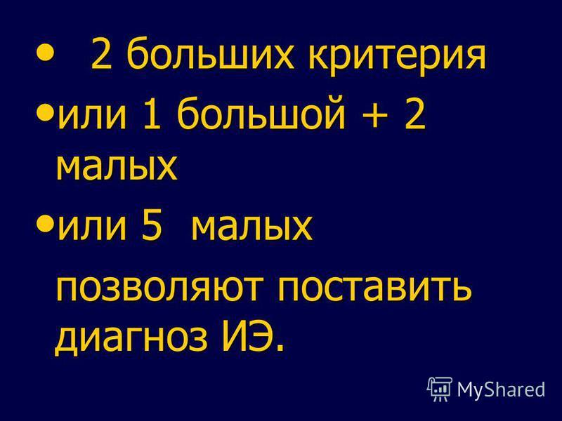 2 больших критерия 2 больших критерия или 1 большой + 2 малых или 1 большой + 2 малых или 5 малых или 5 малых позволяют поставить диагноз ИЭ.
