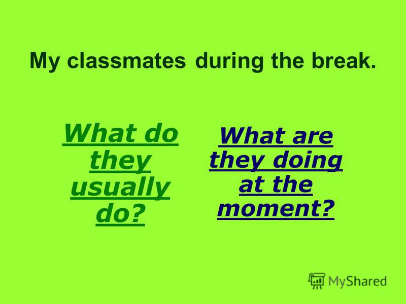 My classmates during the break. What do they usually do? What are they doing at the moment?