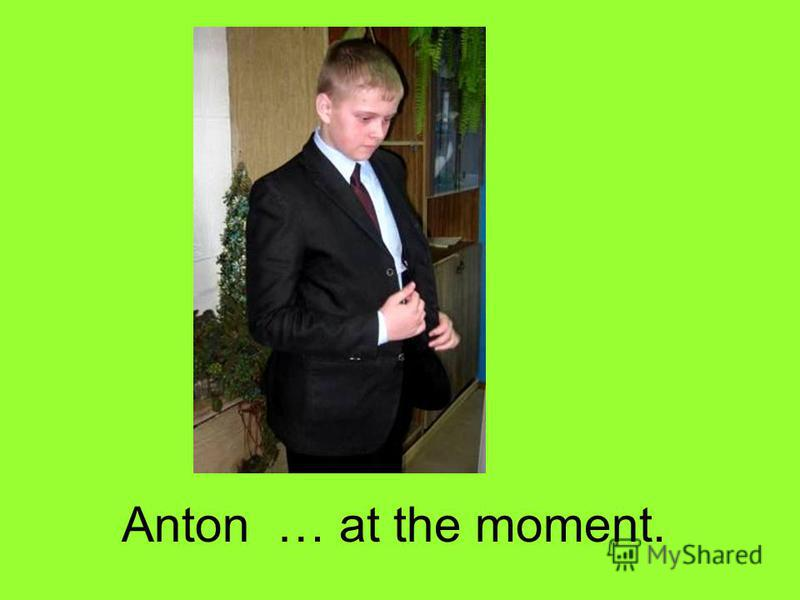 Anton … at the moment.