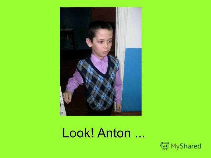 Look! Anton...