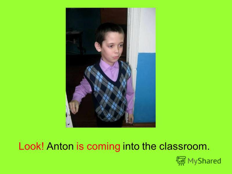 Look! Anton is coming into the classroom.
