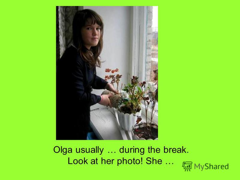Olga usually … during the break. Look at her photo! She …