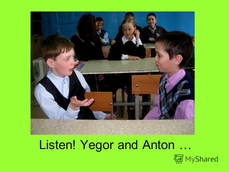 Listen! Yegor and Anton …