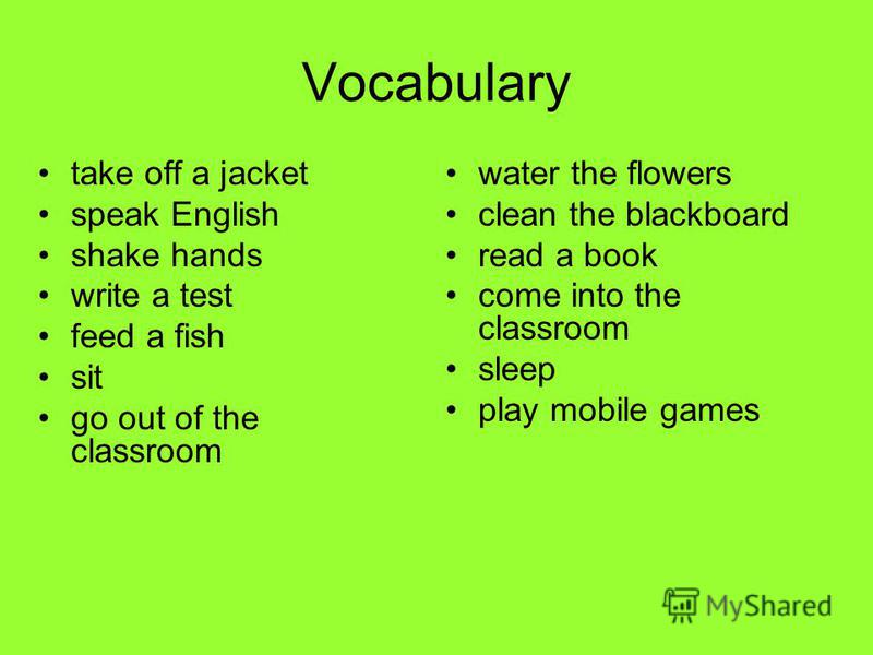Vocabulary take off a jacket speak English shake hands write a test feed a fish sit go out of the classroom water the flowers clean the blackboard read a book come into the classroom sleep play mobile games