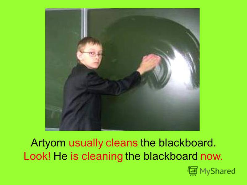 Artyom usually cleans the blackboard. Look! He is cleaning the blackboard now.