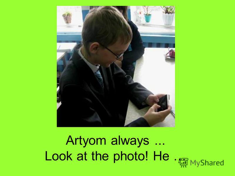 Artyom always... Look at the photo! He …