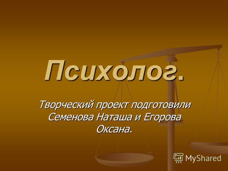 Психолог. Творческий проект подготовили Семенова Наташа и Егорова Оксана.