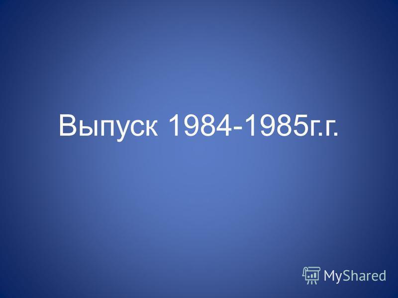 Выпуск 1984-1985 г.г.