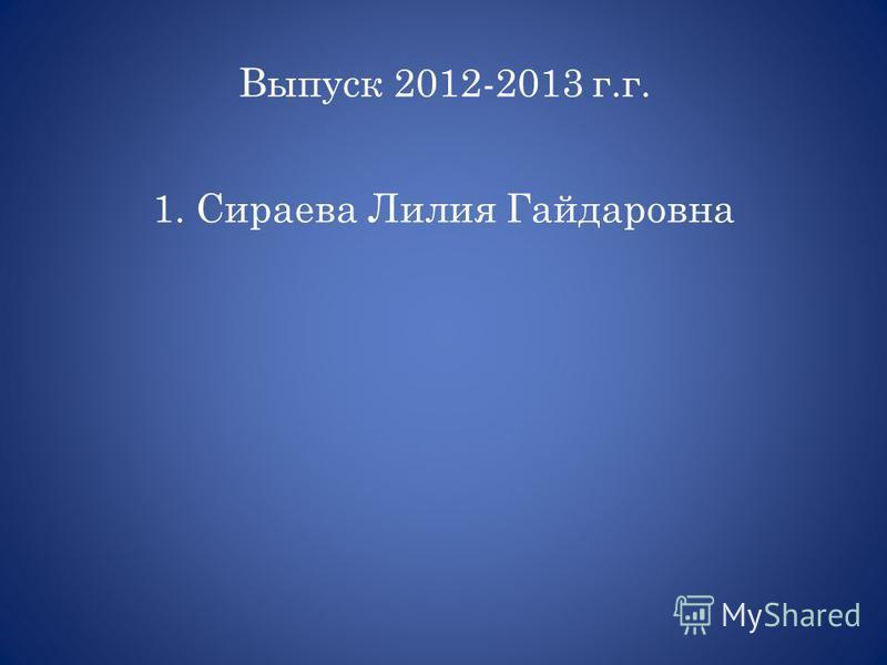 1. Сираева Лилия Гайдаровна Выпуск 2012-2013 г.г.