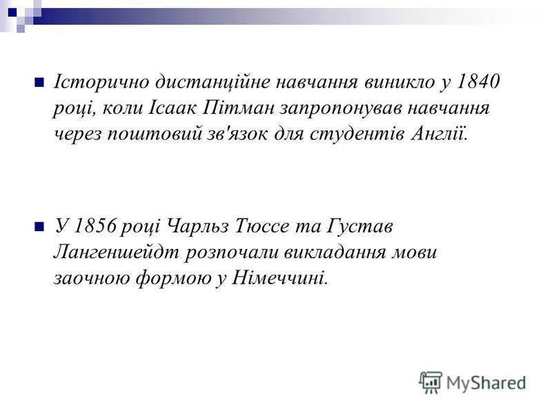 Історично дистанційне навчання виникло у 1840 році, коли Ісаак Пітман запропонував навчання через поштовий зв'язок для студентів Англії. У 1856 році Чарльз Тюссе та Густав Лангеншейдт розпочали викладання мови заочною формою у Німеччині.