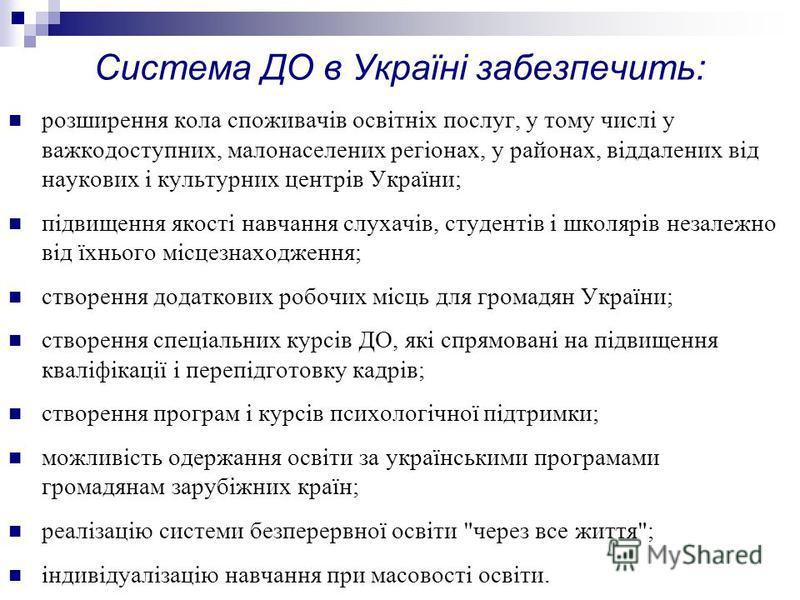 Система ДО в Україні забезпечить: розширення кола споживачів освітніх послуг, у тому числі у важкодоступних, малонаселених регіонах, у районах, віддалених від наукових і культурних центрів України; підвищення якості навчання слухачів, студентів і шко