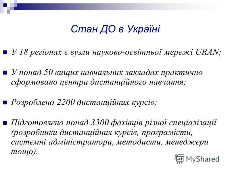 Стан ДО в Україні У 18 регіонах є вузли науково-освітньої мережі URAN; У понад 50 вищих навчальних закладах практично сформовано центри дистанційного навчання; Розроблено 2200 дистанційних курсів; Підготовлено понад 3300 фахівців різної спеціалізації