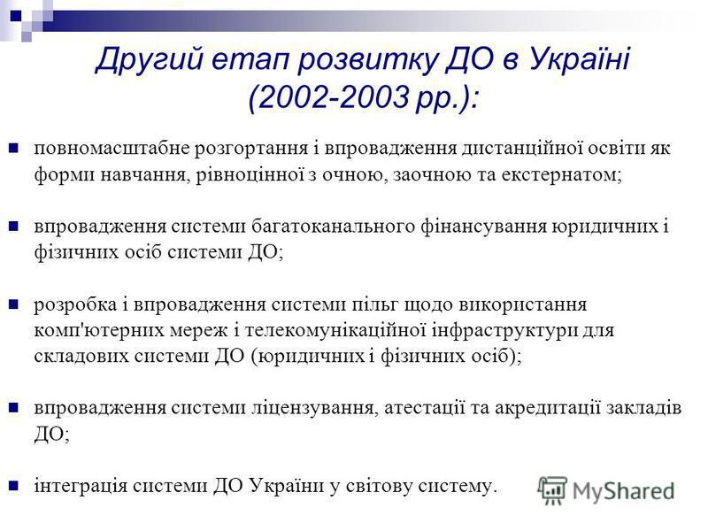 Другий етап розвитку ДО в Україні (2002-2003 рр.): повномасштабне розгортання і впровадження дистанційної освіти як форми навчання, рівноцінної з очною, заочною та екстернатом; впровадження системи багатоканального фінансування юридичних і фізичних о