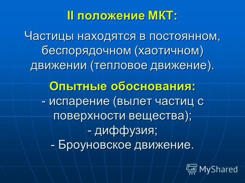 II положение МКТ: Частицы находятся в постоянном, беспорядочном (хаотичном) движении (тепловое движение). Опытные обоснования: - испарение (вылет частиц с поверхности вещества); - диффузия; - Броуновское движение.