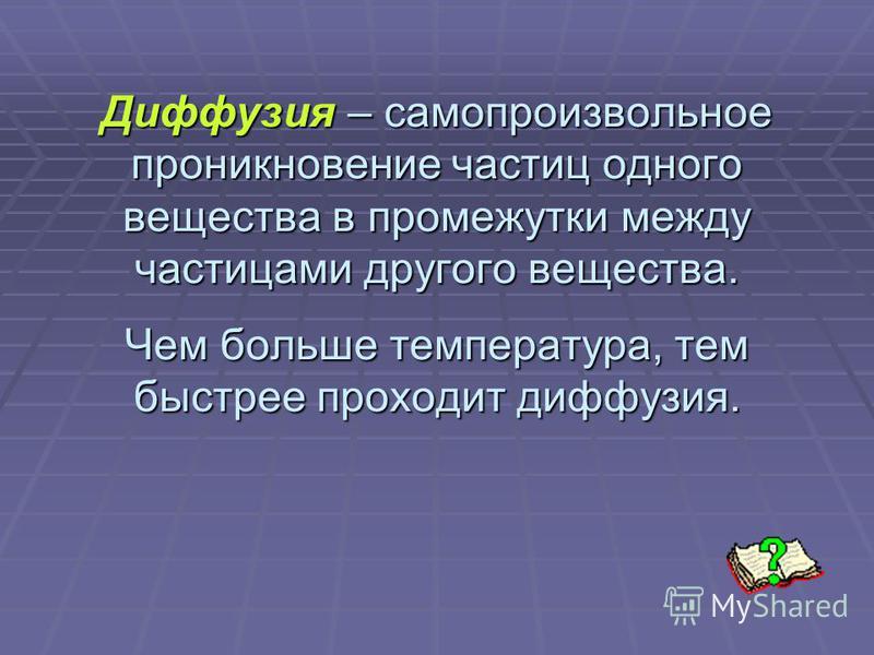 Диффузия – самопроизвольное проникновение частиц одного вещества в промежутки между частицами другого вещества. Чем больше температура, тем быстрее проходит диффузия.