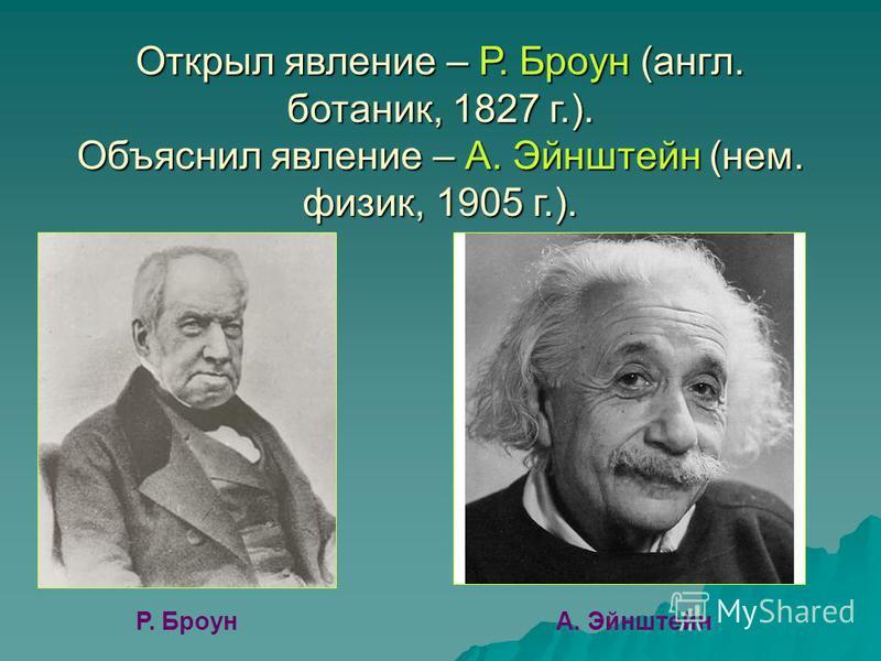 Открыл явление – Р. Броун (англ. ботаник, 1827 г.). Объяснил явление – А. Эйнштейн (нем. физик, 1905 г.). Р. БроунА. Эйнштейн