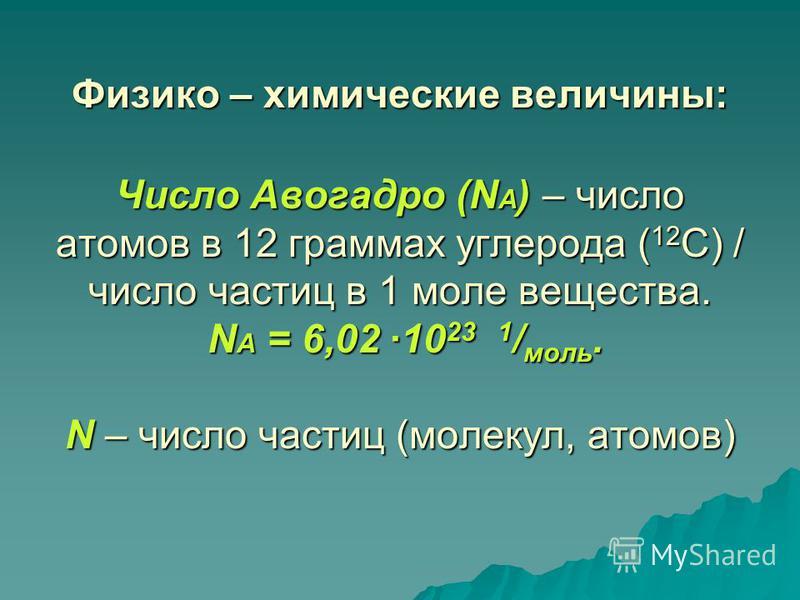 Физико – химические величины: Число Авогадро (N A ) – число атомов в 12 граммах углерода ( 12 С) / число частиц в 1 моле вещества. N A = 6,02 ·10 23 1 / моль. N – число частиц (молекул, атомов)