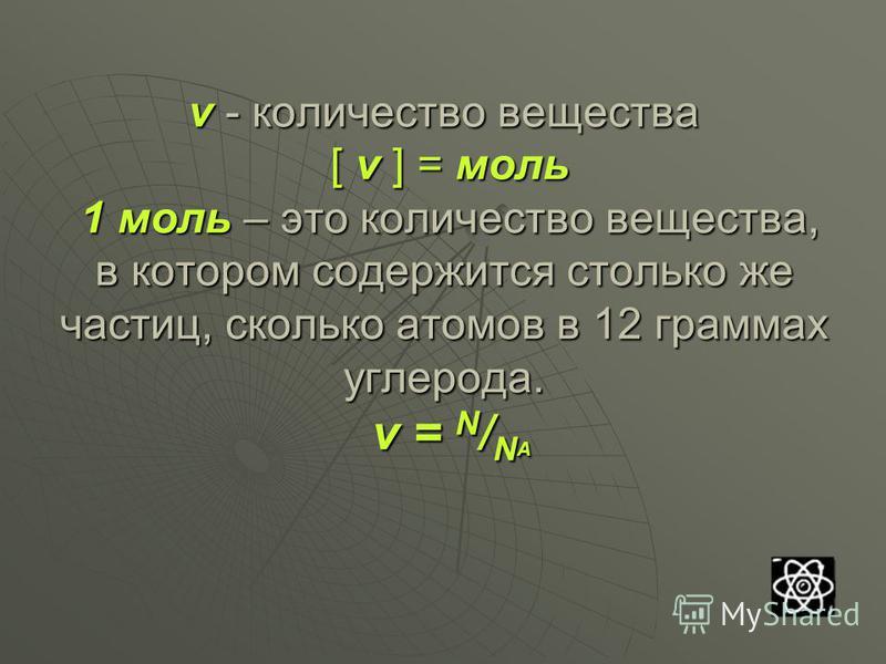 ν - количество вещества [ ν ] = моль 1 моль – это количество вещества, в котором содержится столько же частиц, сколько атомов в 12 граммах углерода. ν = N / N А