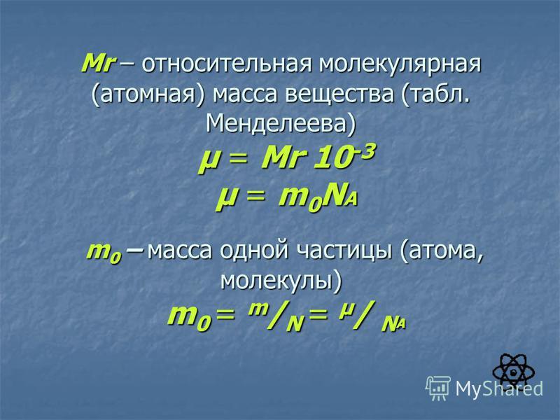 Mr – относительная молекулярная (атомная) масса вещества (табл. Менделеева) μ = Mr·10 -3 μ = m 0 N A m 0 – масса одной частицы (атома, молекулы) m 0 = m / N = μ / N A