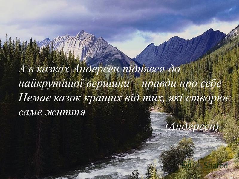 А в казках Андерсен піднявся до найкрутішої вершини – правди про себе Немає казок кращих від тих, які створює саме життя (Андерсен)