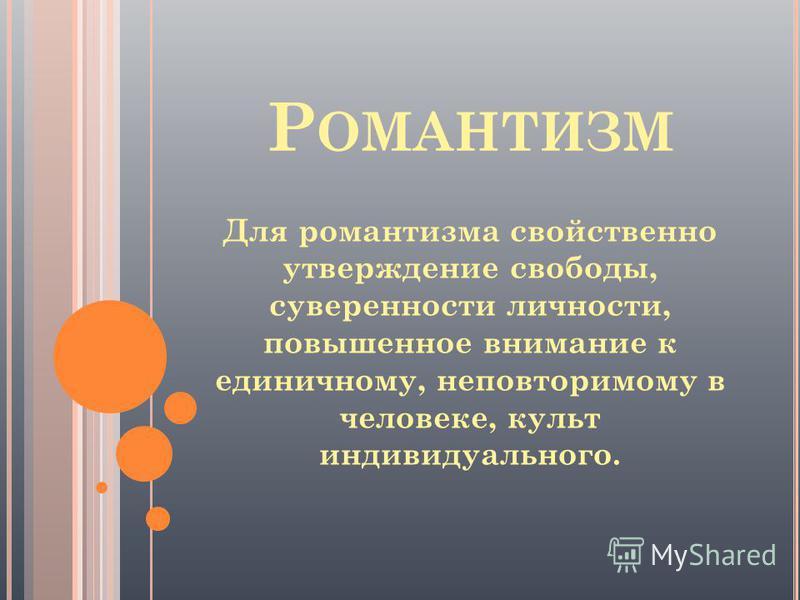 Для романтизма свойственно утверждение свободы, суверенности личности, повышенное внимание к единичному, неповторимому в человеке, культ индивидуального.