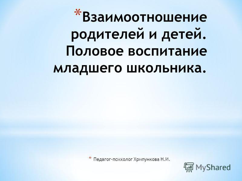 * Взаимоотношение родителей и детей. Половое воспитание младшего школьника. * Педагог-психолог Хрипункова Н.И.
