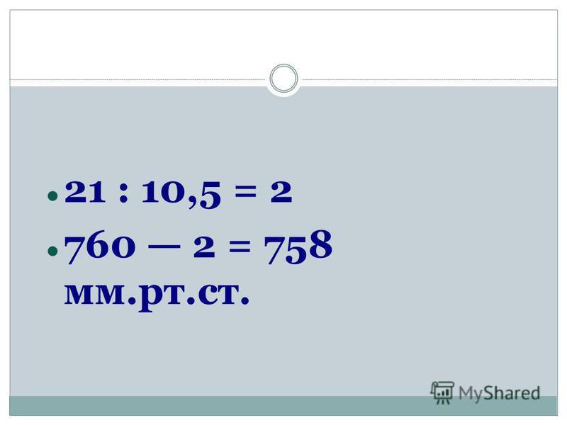 21 : 10,5 = 2 760 2 = 758 мм.рт.ст.
