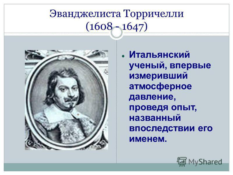 Эванджелиста Торричелли (1608 - 1647) Итальянский ученый, впервые измеривший атмосферное давление, проведя опыт, названный впоследствии его именем.