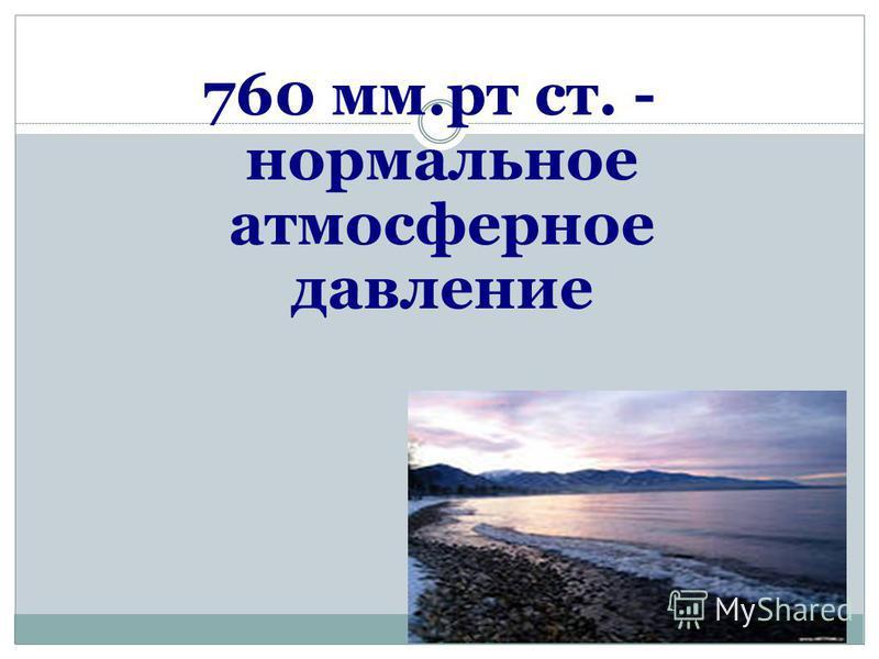760 мм.рт ст. - нормальное атмосферное давление
