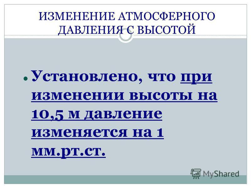 ИЗМЕНЕНИЕ АТМОСФЕРНОГО ДАВЛЕНИЯ С ВЫСОТОЙ Установлено, что при изменении высоты на 10,5 м давление изменяется на 1 мм.рт.ст.