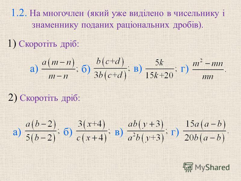 1.2. На многочлен (який уже виділено в чисельнику і знаменнику поданих раціональних дробів). 1) Скоротіть дріб: 2) Скоротіть дріб: а) в) б) г) а)в)б)г)