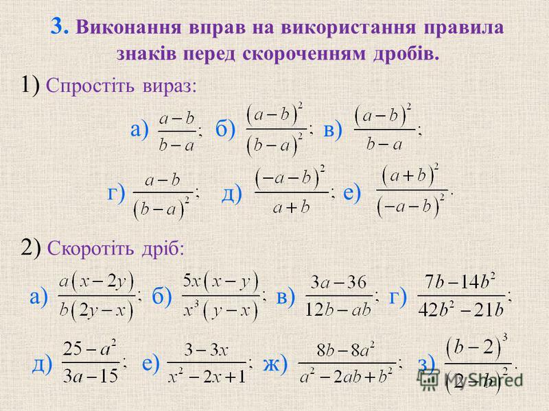 3. Виконання вправ на використання правила знаків перед скороченням дробів. 2) Скоротіть дріб: 1) Спростіть вираз: д) а) в) б) г) е) а)в)б) д) г) ж)з) е)