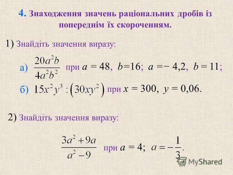 4. Знаходження значень раціональних дробів із попереднім їх скороченням. 1) Знайдіть значення виразу: при a = 48, b=16; a = 4,2, b = 11; при x = 300, y = 0,06. 2) Знайдіть значення виразу: при a = 4; а) б)
