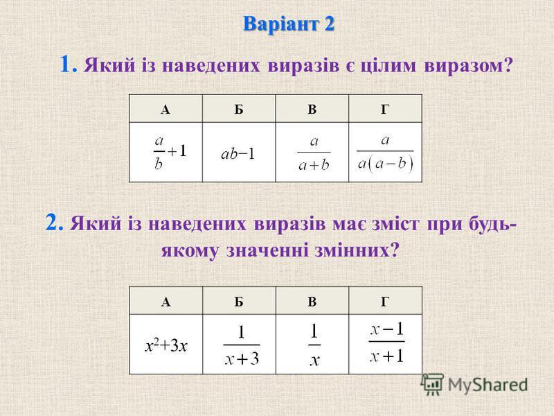 АБВГ АБВГ ab1 Варіант 2 1. Який із наведених виразів є цілим виразом? 2. Який із наведених виразів має зміст при будь- якому значенні змінних? x 2 +3x