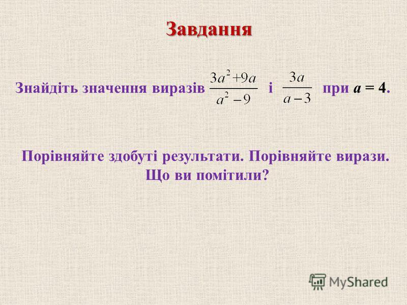 Знайдіть значення виразів Порівняйте здобуті результати. Порівняйте вирази. Що ви помітили?Завдання при а = 4.і