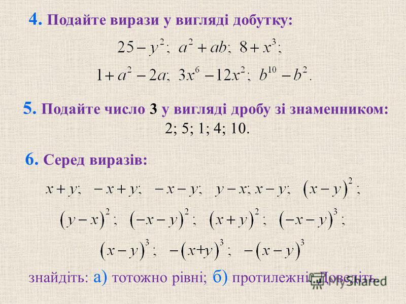 4. Подайте вирази у вигляді добутку: 5. Подайте число 3 у вигляді дробу зі знаменником: 2; 5; 1; 4; 10. знайдіть: а) тотожно рівні; б) протилежні. Доведіть. 6. Серед виразів: