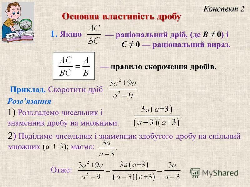 Конспект 2 Приклад. Скоротити дріб Розвязання 1) Розкладемо чисельник і знаменник дробу на множники: 2) Поділимо чисельник і знаменник здобутого дробу на спільний множник (a + 3); маємо: Отже: раціональний дріб, (де B 0) і C 0 раціональний вираз. 1.
