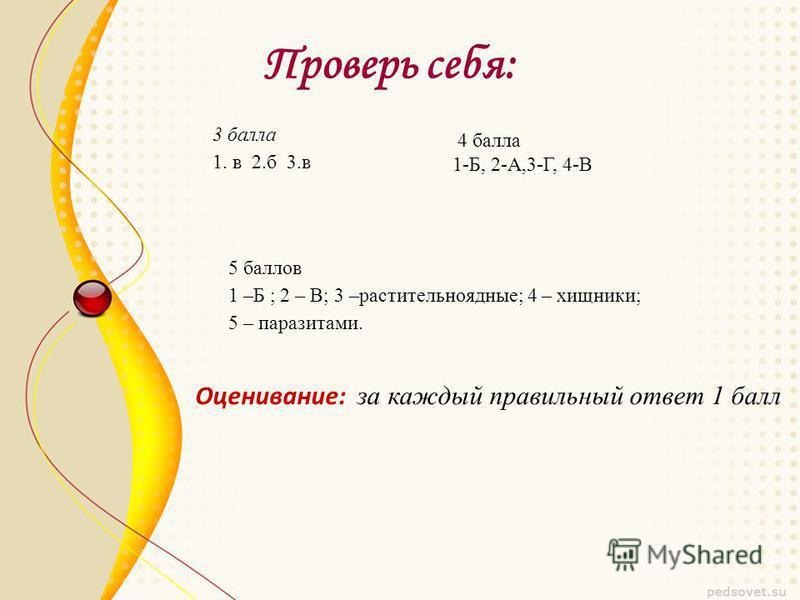 Проверь себя: Оценивание: за каждый правильный ответ 1 балл 3 балла 1. в 2. б 3. в 4 балла 1-Б, 2-А,3-Г, 4-В 5 баллов 1 –Б ; 2 – В; 3 –растительноядные; 4 – хищники; 5 – паразитами.