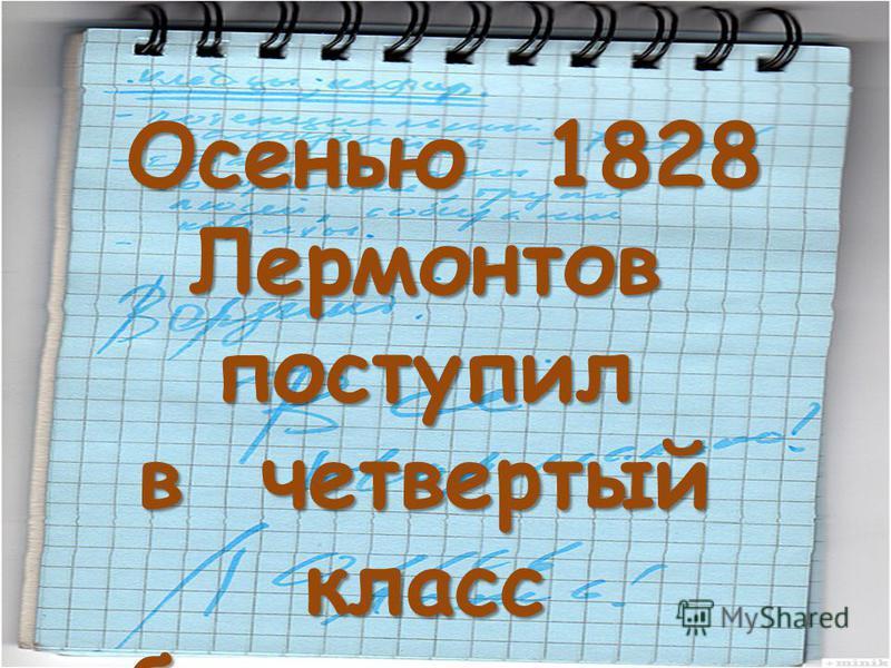 Осенью 1828 Лермонтов поступил Осенью 1828 Лермонтов поступил в четвертый класс благородного пансиона и началась уже отроческая жизнь.
