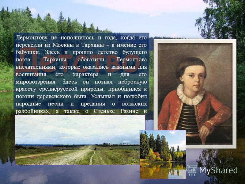 Детство Детство Лермонтову не исполнилось и года, когда его перевезли из Москвы в Тарханы - в имение его бабушки. Здесь и прошло детство будущего поэта. Тарханы обогатили Лермонтова впечатлениями, которые оказались важными для воспитания его характер