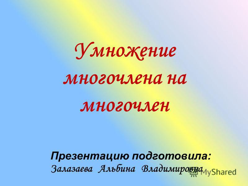 Умножение многочлена на многочлен Презентацию подготовила: Залазаева Альбина Владимировна