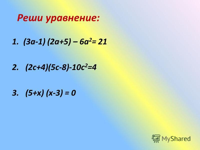 Реши уравнение: 1.(3 а-1) (2 а+5) – 6 а 2 = 21 2. (2 с+4)(5 с-8)-10 с 2 =4 3. (5+х) (х-3) = 0