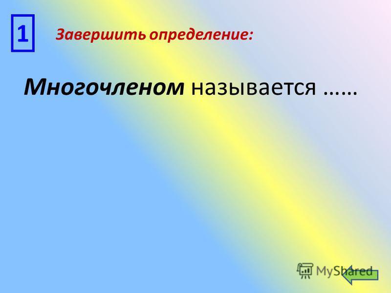 Многочленом называется …… 1 Завершить определение: