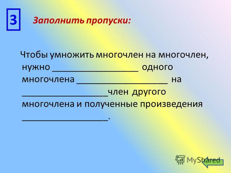 Чтобы умножить многочлен на многочлен, нужно _________________ одного многочлена __________________ на _________________член другого многочлена и полученные произведения _________________. 3 Заполнить пропуски: