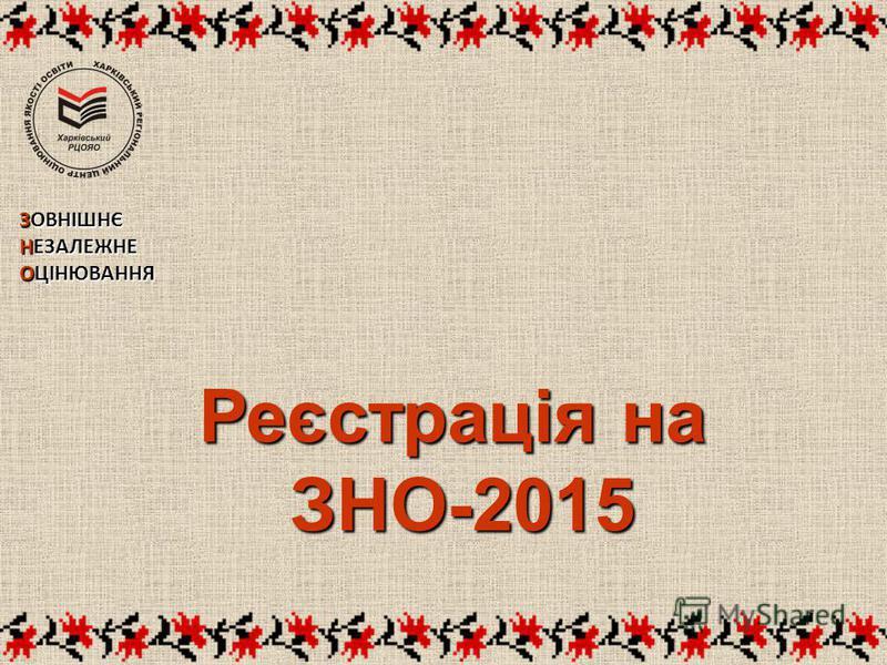 Реєстрація на ЗНО-2015 ЗНО-2015 ЗОВНІШНЄ НЕЗАЛЕЖНЕ ОЦІНЮВАННЯ