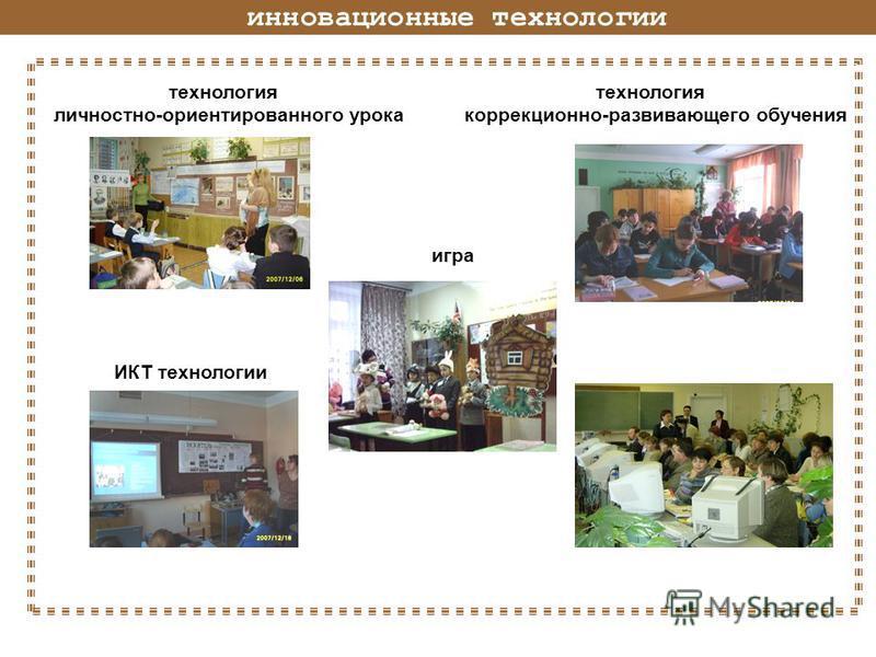 инновационные технологии технология технология личностно-ориентированного урока коррекционно-развивающего обучения игра ИКТ технологии