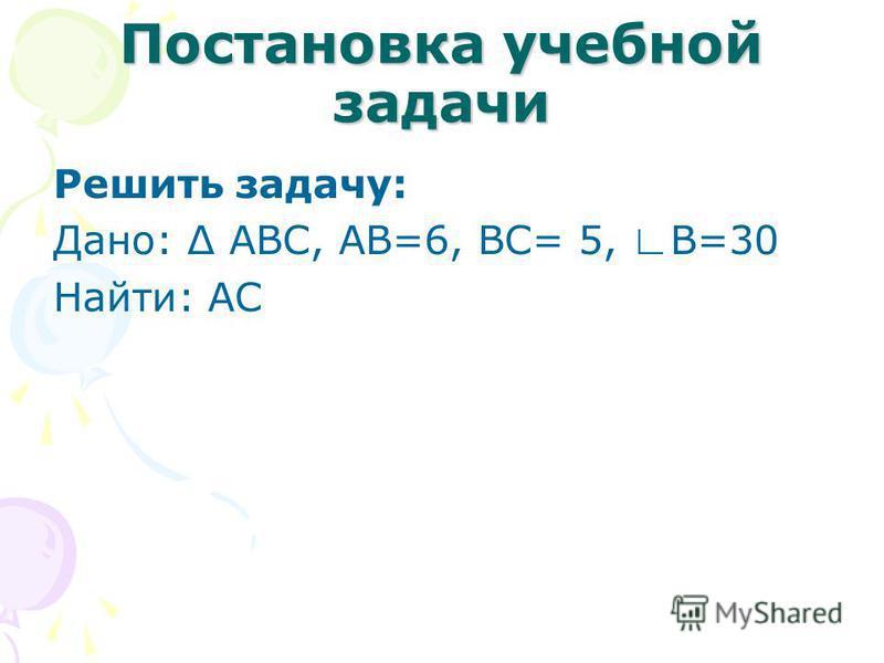 Постановка учебной задачи Решить задачу: Дано: АВС, АВ=6, ВС= 5, В=30 Найти: АС