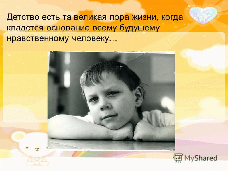 Детство есть та великая пора жизни, когда кладется основание всему будущему нравственному человеку…